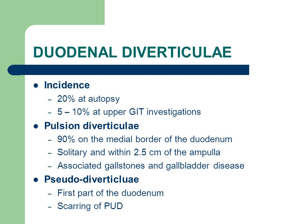 DUODENAL DIVERTICULAE Incidence – 20% at autopsy – 5 – 10% at upper GIT investigations Pulsion diverticulae – 90% on the medial border of the duodenum – Solitary and within 2.5 cm of the ampulla – Associated gallstones and gallbladder disease Pseudo-diverticluae – First part of the duodenum – Scarring of PUD