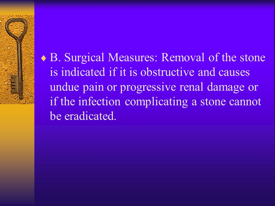  B. Surgical Measures: Removal of the stone is indicated if it is obstructive and causes undue pain or progressive renal damage or if the infection c