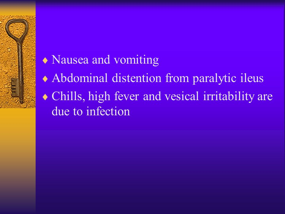  Nausea and vomiting  Abdominal distention from paralytic ileus  Chills, high fever and vesical irritability are due to infection