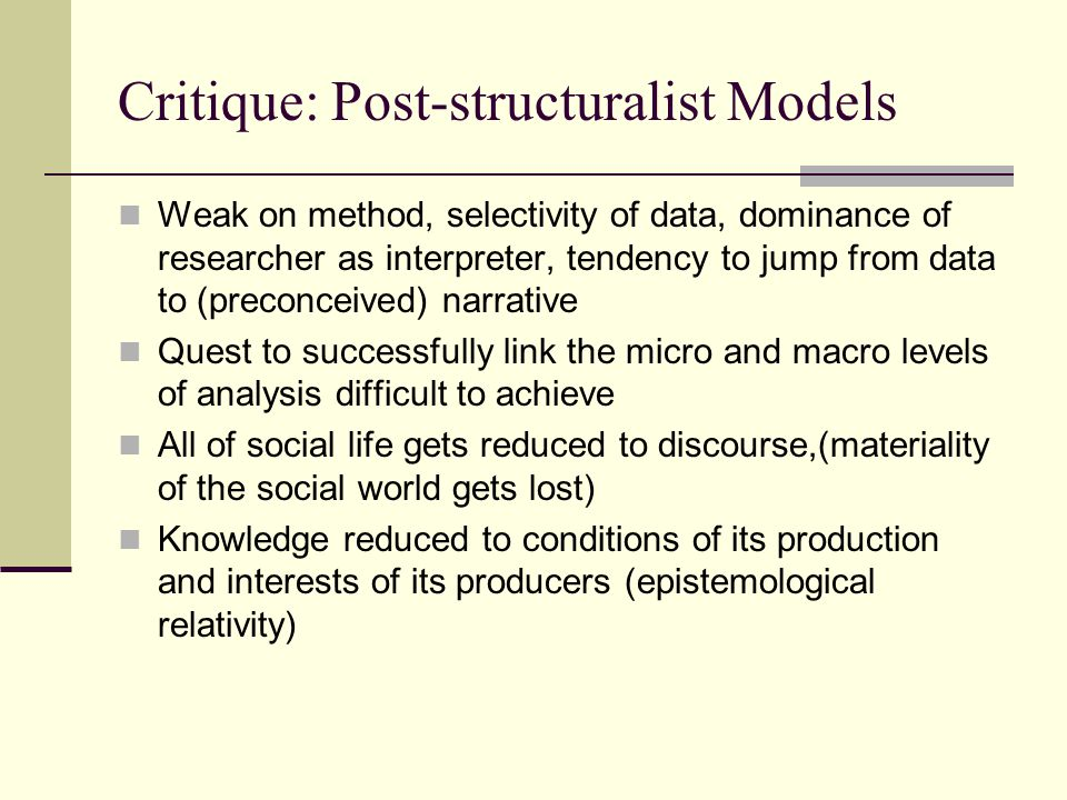 Critique: Post-structuralist Models Weak on method, selectivity of data, dominance of researcher as interpreter, tendency to jump from data to (preconceived) narrative Quest to successfully link the micro and macro levels of analysis difficult to achieve All of social life gets reduced to discourse,(materiality of the social world gets lost) Knowledge reduced to conditions of its production and interests of its producers (epistemological relativity)