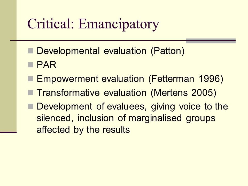Critical: Emancipatory Developmental evaluation (Patton) PAR Empowerment evaluation (Fetterman 1996) Transformative evaluation (Mertens 2005) Development of evaluees, giving voice to the silenced, inclusion of marginalised groups affected by the results