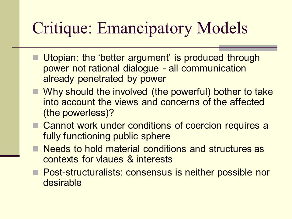 Critique: Emancipatory Models Utopian: the 'better argument' is produced through power not rational dialogue - all communication already penetrated by power Why should the involved (the powerful) bother to take into account the views and concerns of the affected (the powerless).