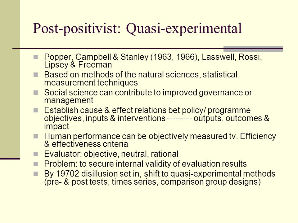 Post-positivist: Quasi-experimental Popper, Campbell & Stanley (1963, 1966), Lasswell, Rossi, Lipsey & Freeman Based on methods of the natural sciences, statistical measurement techniques Social science can contribute to improved governance or management Establish cause & effect relations bet policy/ programme objectives, inputs & interventions --------- outputs, outcomes & impact Human performance can be objectively measured tv.