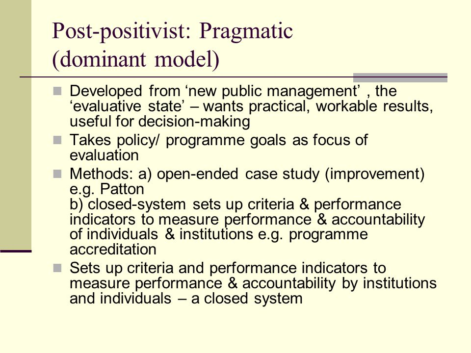 Post-positivist: Pragmatic (dominant model) Developed from 'new public management', the 'evaluative state' – wants practical, workable results, useful for decision-making Takes policy/ programme goals as focus of evaluation Methods: a) open-ended case study (improvement) e.g.