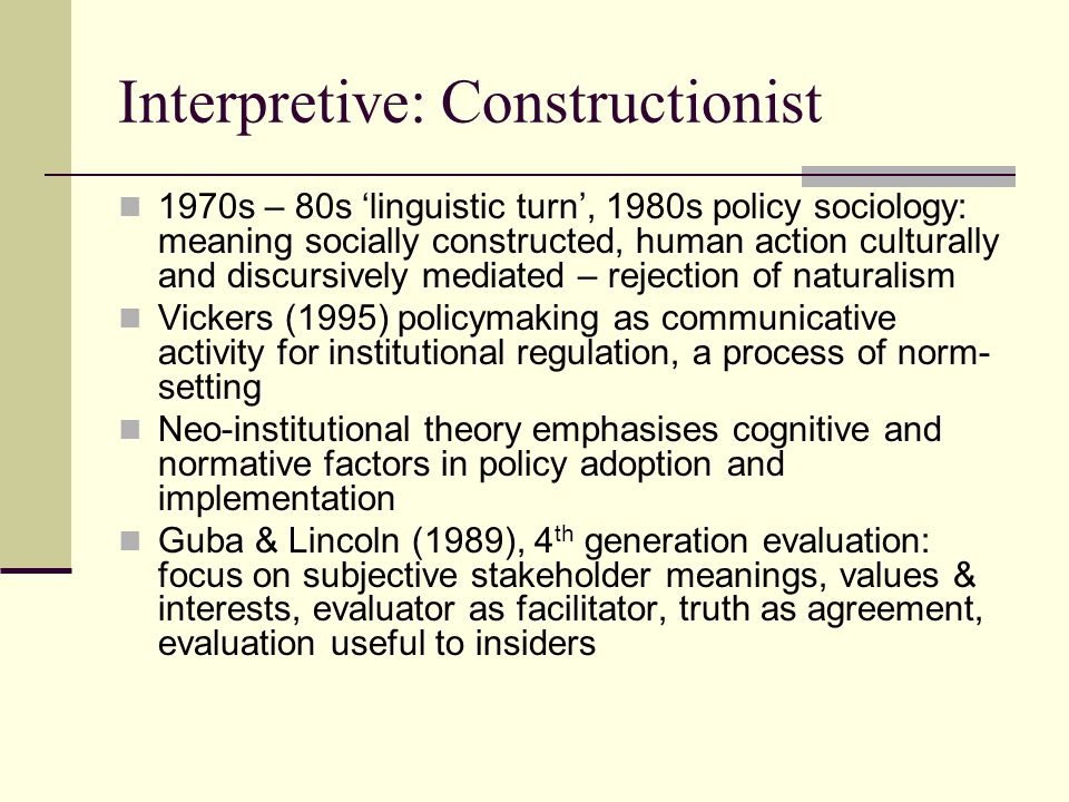 Interpretive: Constructionist 1970s – 80s 'linguistic turn', 1980s policy sociology: meaning socially constructed, human action culturally and discursively mediated – rejection of naturalism Vickers (1995) policymaking as communicative activity for institutional regulation, a process of norm- setting Neo-institutional theory emphasises cognitive and normative factors in policy adoption and implementation Guba & Lincoln (1989), 4 th generation evaluation: focus on subjective stakeholder meanings, values & interests, evaluator as facilitator, truth as agreement, evaluation useful to insiders