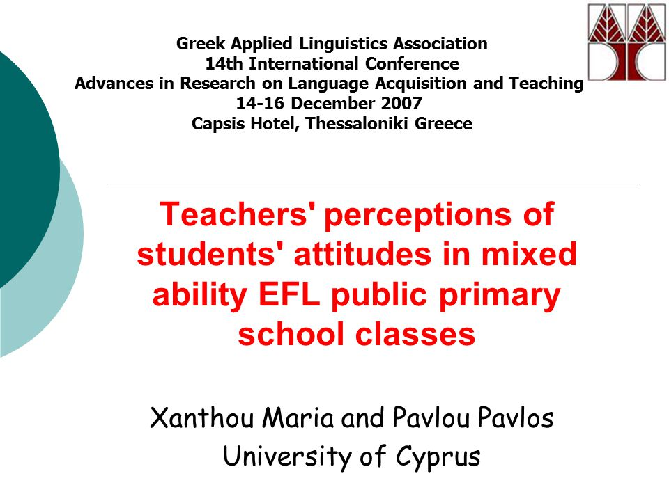 Teachers' perceptions of students' attitudes in mixed ability EFL public primary school classes Xanthou Maria and Pavlou Pavlos University of Cyprus G