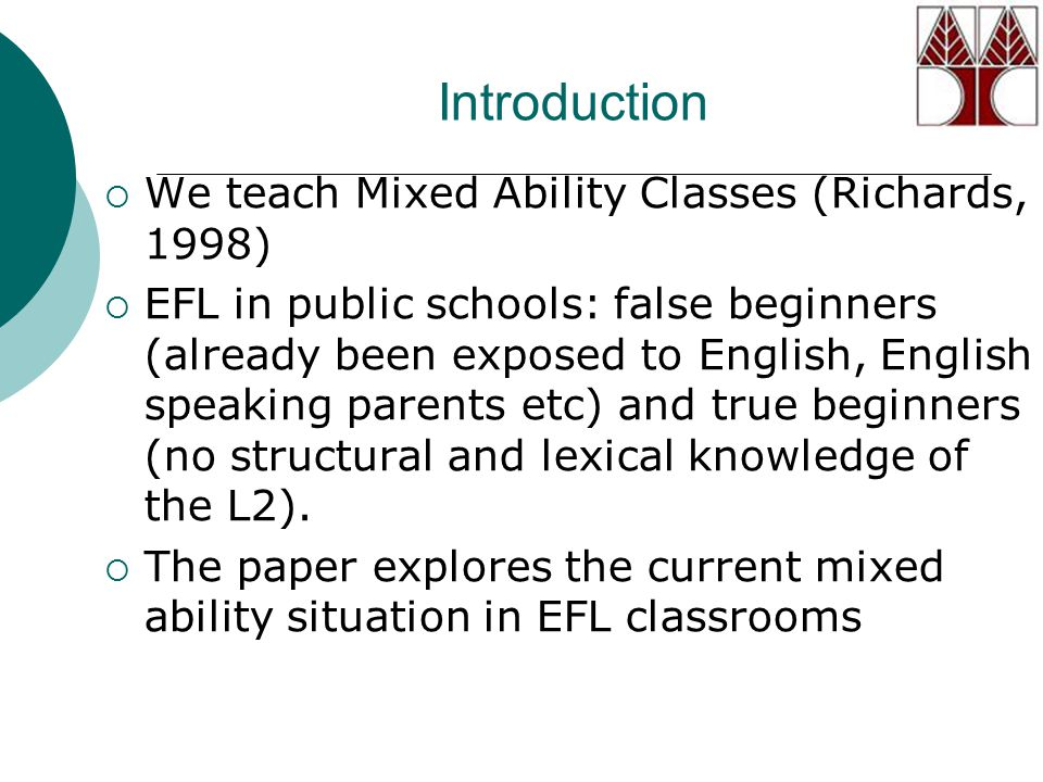 Introduction  We teach Mixed Ability Classes (Richards, 1998)  EFL in public schools: false beginners (already been exposed to English, English speaking parents etc) and true beginners (no structural and lexical knowledge of the L2).