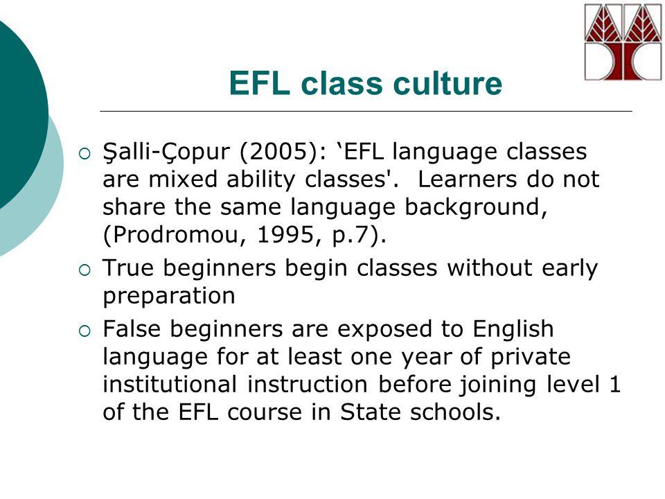 EFL class culture  Şalli-Çopur (2005): 'EFL language classes are mixed ability classes .