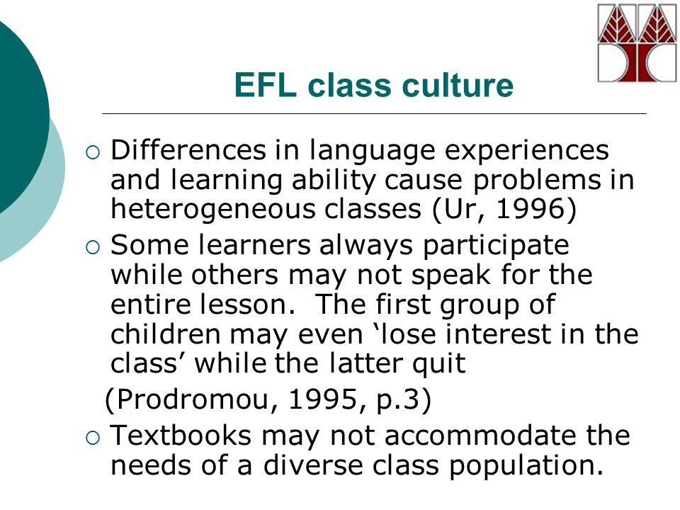 EFL class culture  Differences in language experiences and learning ability cause problems in heterogeneous classes (Ur, 1996)  Some learners always participate while others may not speak for the entire lesson.
