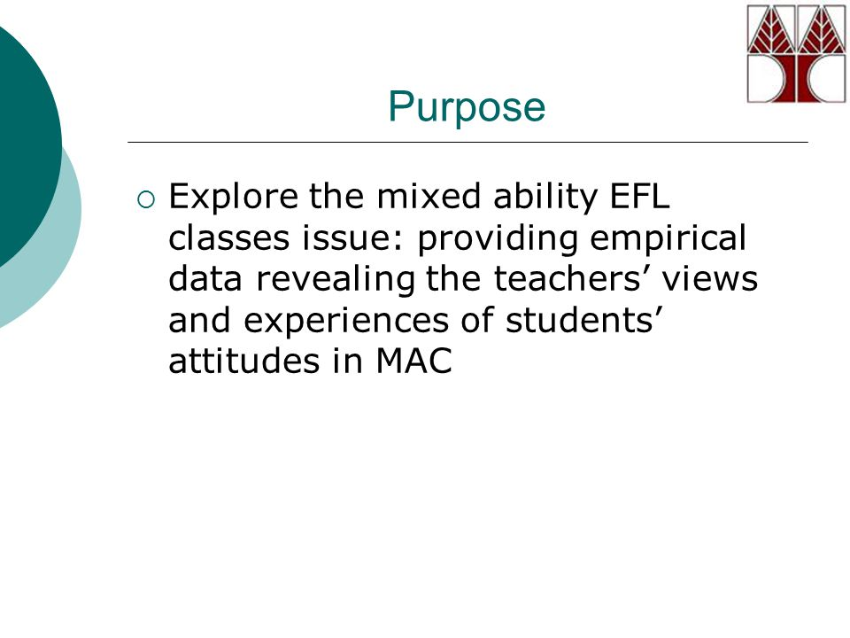 Purpose  Explore the mixed ability EFL classes issue: providing empirical data revealing the teachers' views and experiences of students' attitudes i