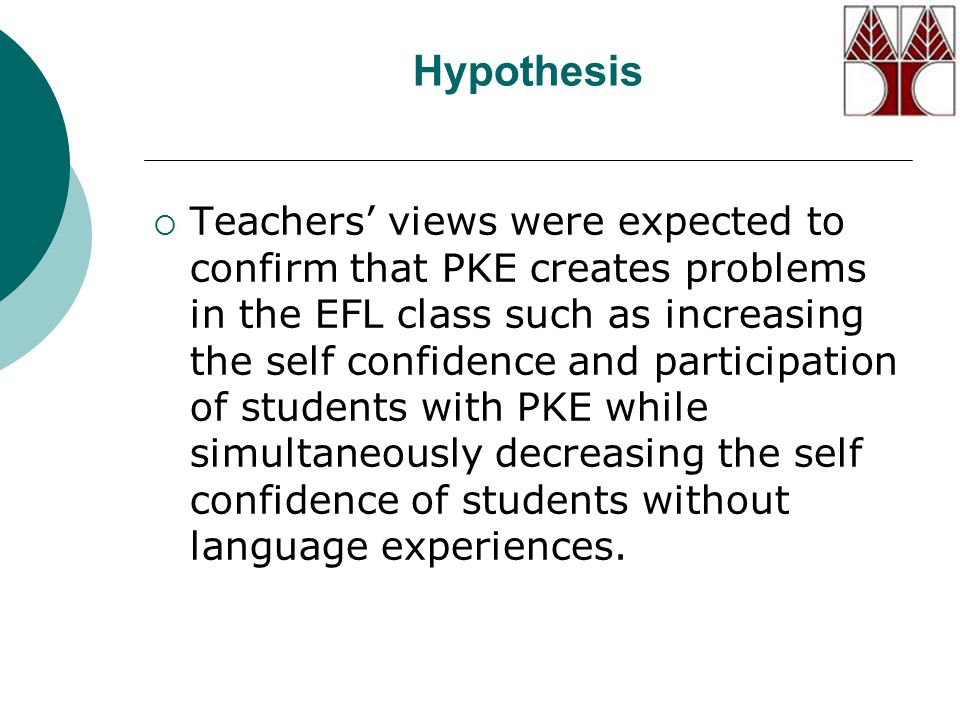 Hypothesis  Teachers' views were expected to confirm that PKE creates problems in the EFL class such as increasing the self confidence and participation of students with PKE while simultaneously decreasing the self confidence of students without language experiences.