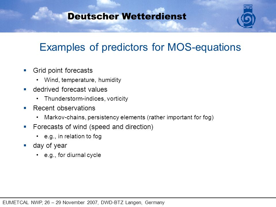 EUMETCAL NWP, 26 – 29 November 2007, DWD-BTZ Langen, Germany Examples of predictors for MOS-equations § Grid point forecasts Wind, temperature, humidi