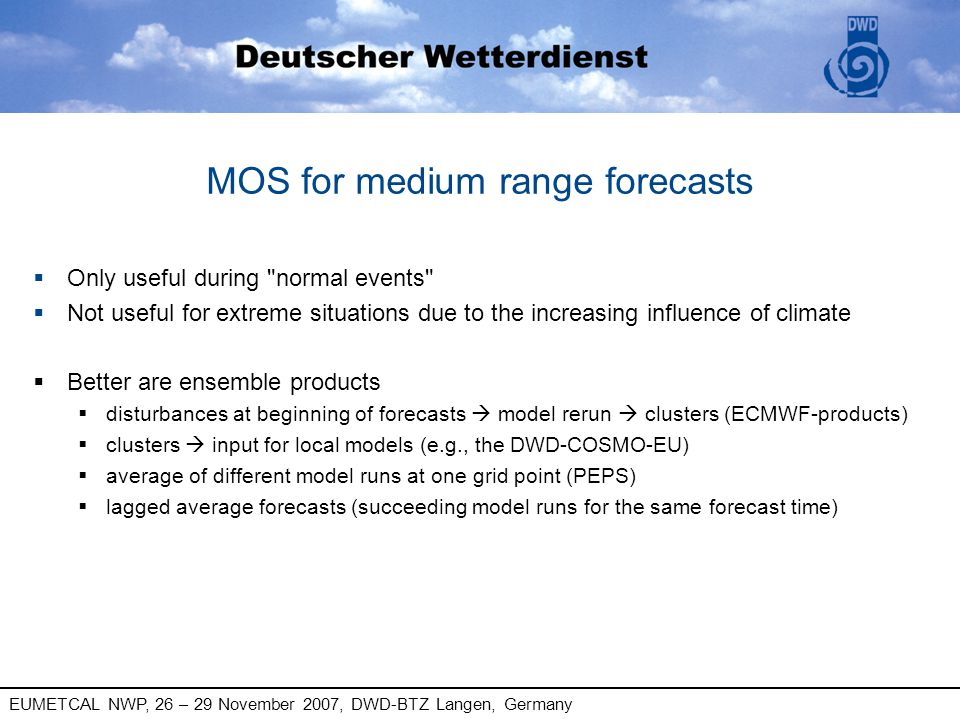 EUMETCAL NWP, 26 – 29 November 2007, DWD-BTZ Langen, Germany MOS for medium range forecasts § Only useful during