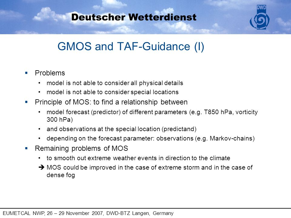 EUMETCAL NWP, 26 – 29 November 2007, DWD-BTZ Langen, Germany MOS and TAF-Guidance (II) § MOS synoptic type world wide up to 174h (DWD) § TAF-Guidance aviation Germany long TAF, short TAF § Issue categorical probabilistic
