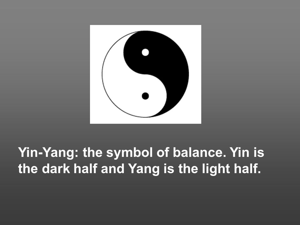 Yin-Yang: the symbol of balance. Yin is the dark half and Yang is the light half.