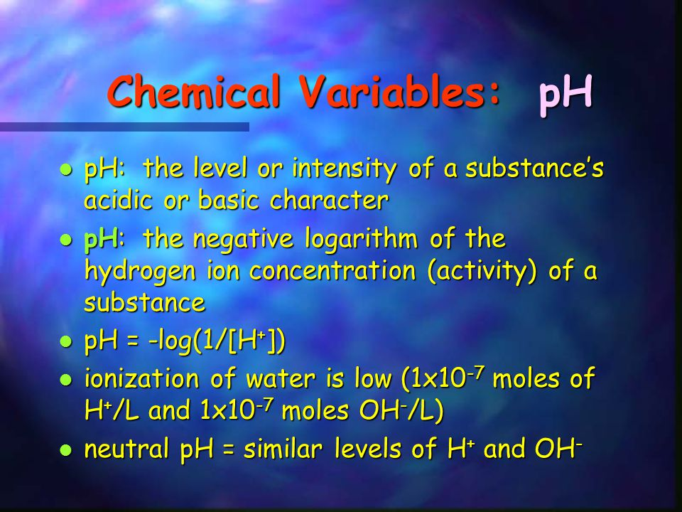 Chemical Variables: pH pH: the level or intensity of a substance's acidic or basic character pH: the level or intensity of a substance's acidic or bas