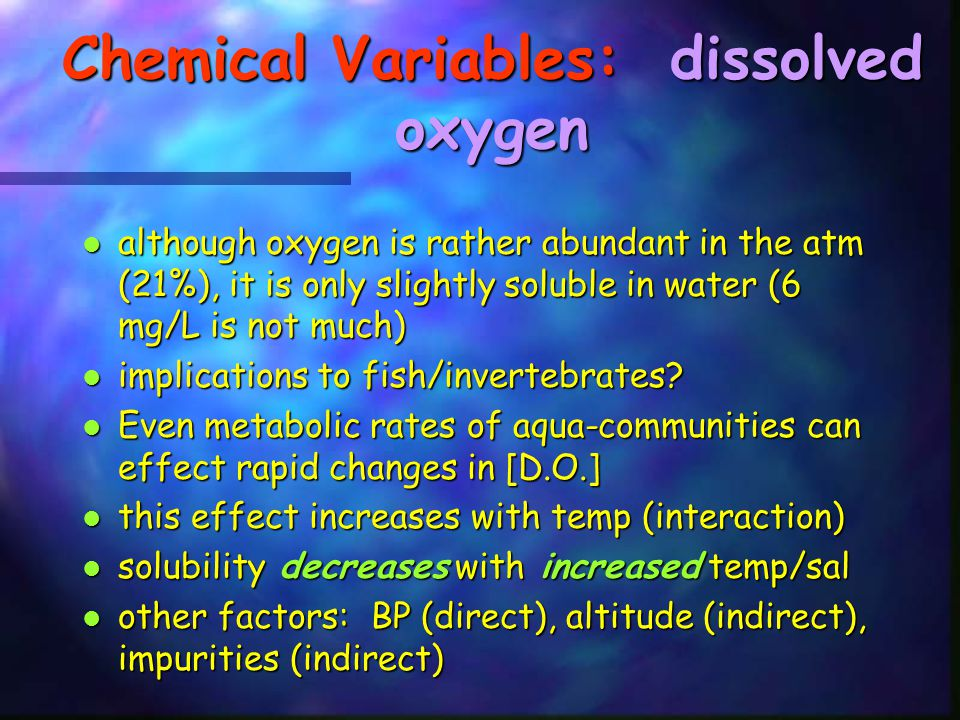 Chemical Variables: dissolved oxygen although oxygen is rather abundant in the atm (21%), it is only slightly soluble in water (6 mg/L is not much) al