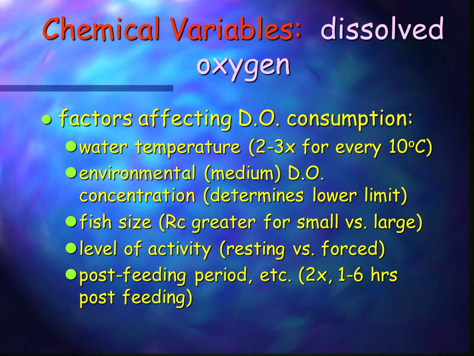 Chemical Variables: carbon dioxide this causes blood CO 2 levels to increase, lowering blood pH this causes blood CO 2 levels to increase, lowering blood pH with lower blood pH, carrying capacity of hemoglobin decreases, also binding affinity for oxygen to hemoglobin with lower blood pH, carrying capacity of hemoglobin decreases, also binding affinity for oxygen to hemoglobin this phenomenon is known as the Bohr-Root effect this phenomenon is known as the Bohr-Root effect CO 2 also interferes with oxygen uptake by eggs and larvae CO 2 also interferes with oxygen uptake by eggs and larvae