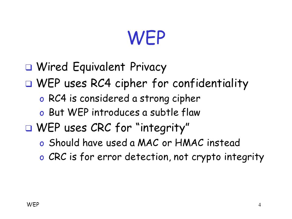 WEP 3 WEP Authentication Protocol  Bob is wireless access point  Key K shared by access point and all users o Key K seldom (if ever) changes  WEP: the swiss cheese of security protocols Alice, K Bob, K Authentication Request R E(R, K)