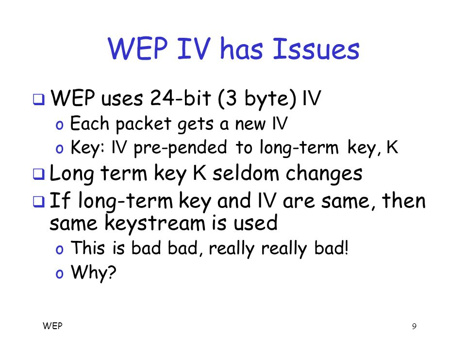WEP 9 WEP IV has Issues  WEP uses 24-bit (3 byte) IV o Each packet gets a new IV o Key: IV pre-pended to long-term key, K  Long term key K seldom changes  If long-term key and IV are same, then same keystream is used o This is bad bad, really really bad.