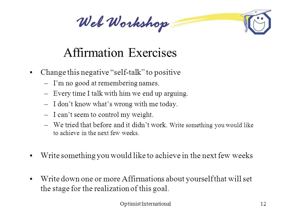 "Web Workshop Optimist International12 Affirmation Exercises Change this negative ""self-talk"" to positive –I'm no good at remembering names. –Every tim"