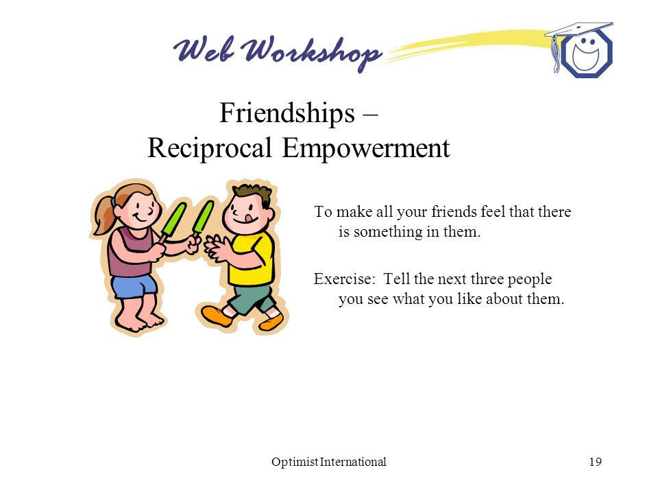 Web Workshop Optimist International19 Friendships – Reciprocal Empowerment To make all your friends feel that there is something in them.