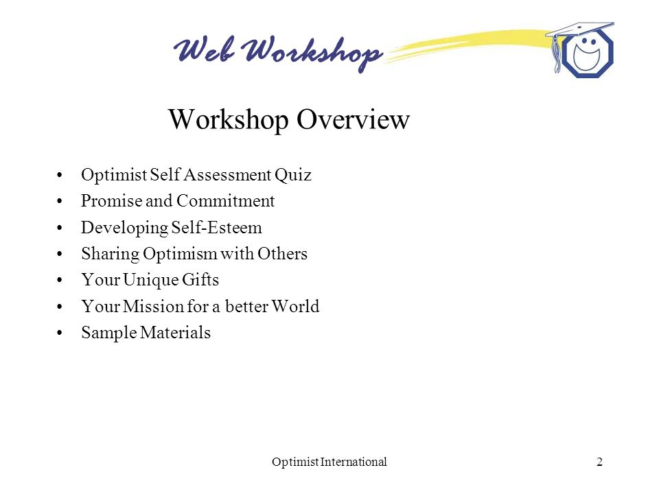 Web Workshop Optimist International2 Workshop Overview Optimist Self Assessment Quiz Promise and Commitment Developing Self-Esteem Sharing Optimism with Others Your Unique Gifts Your Mission for a better World Sample Materials