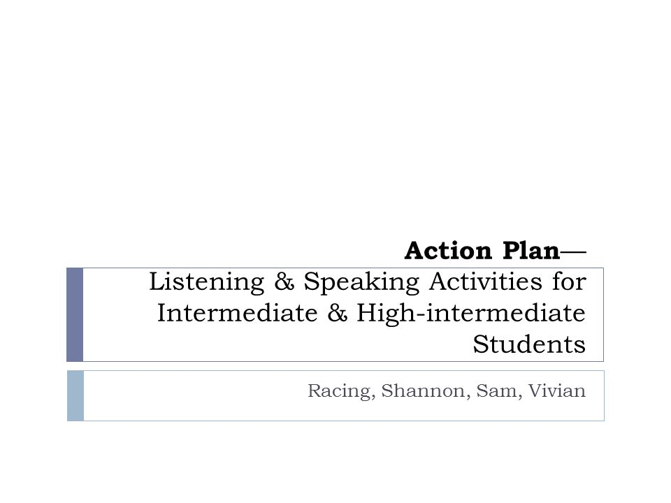 Action Plan — Listening & Speaking Activities for Intermediate & High-intermediate Students Racing, Shannon, Sam, Vivian