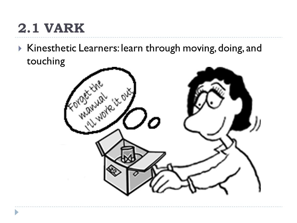 2.1 VARK  Kinesthetic Learners: learn through moving, doing, and touching