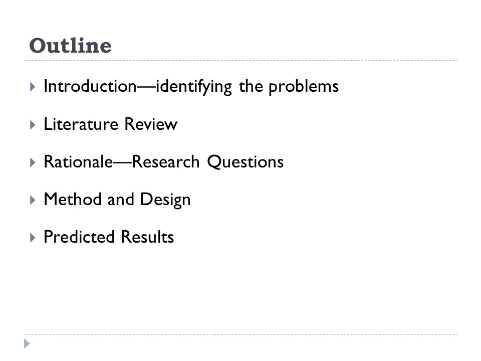 Outline  Introduction—identifying the problems  Literature Review  Rationale—Research Questions  Method and Design  Predicted Results