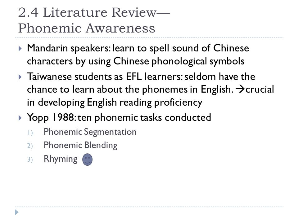 2.4 Literature Review— Phonemic Awareness  Mandarin speakers: learn to spell sound of Chinese characters by using Chinese phonological symbols  Taiwanese students as EFL learners: seldom have the chance to learn about the phonemes in English.