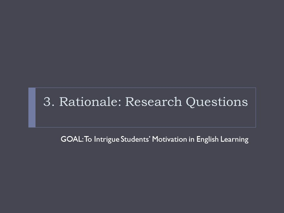 3. Rationale: Research Questions GOAL: To Intrigue Students' Motivation in English Learning