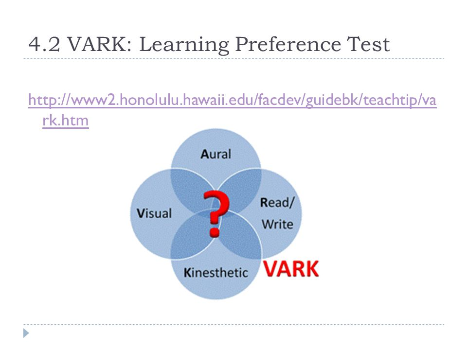 4.2 VARK: Learning Preference Test http://www2.honolulu.hawaii.edu/facdev/guidebk/teachtip/va rk.htm