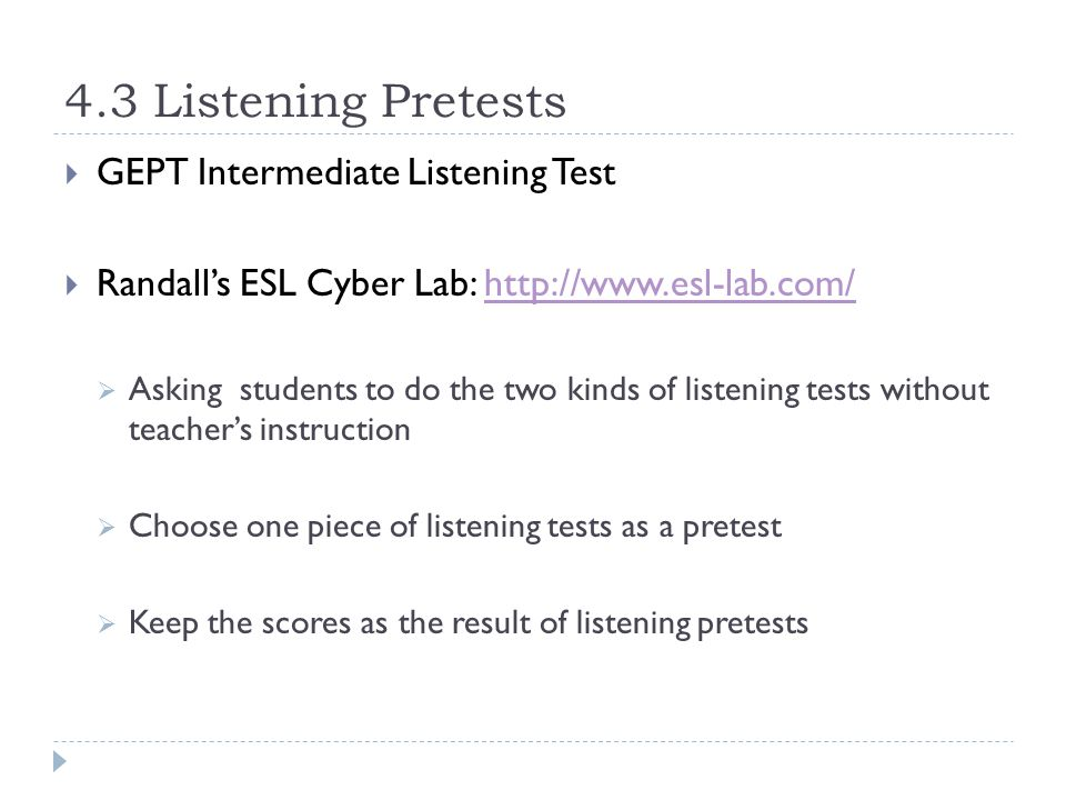 4.3 Listening Pretests  GEPT Intermediate Listening Test  Randall's ESL Cyber Lab: http://www.esl-lab.com/http://www.esl-lab.com/  Asking students