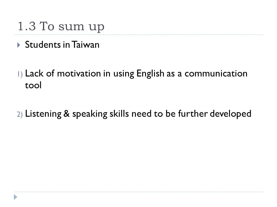 1.3 To sum up  Students in Taiwan 1) Lack of motivation in using English as a communication tool 2) Listening & speaking skills need to be further developed
