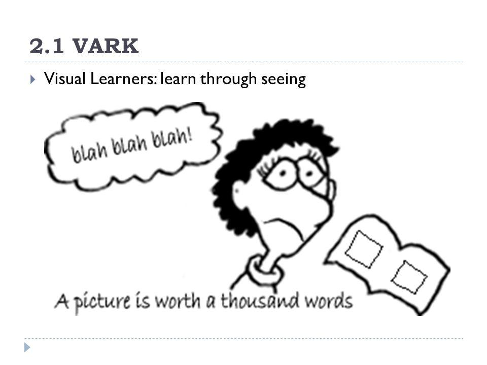 2.1 VARK  Visual Learners: learn through seeing