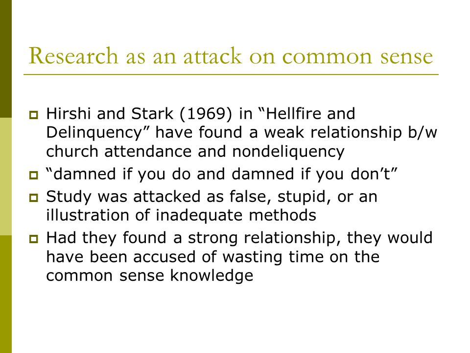 Research as an attack on common sense  Hirshi and Stark (1969) in Hellfire and Delinquency have found a weak relationship b/w church attendance and nondeliquency  damned if you do and damned if you don't  Study was attacked as false, stupid, or an illustration of inadequate methods  Had they found a strong relationship, they would have been accused of wasting time on the common sense knowledge