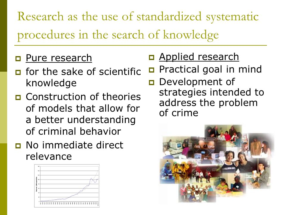 Research as the use of standardized systematic procedures in the search of knowledge  Pure research  for the sake of scientific knowledge  Construction of theories of models that allow for a better understanding of criminal behavior  No immediate direct relevance  Applied research  Practical goal in mind  Development of strategies intended to address the problem of crime