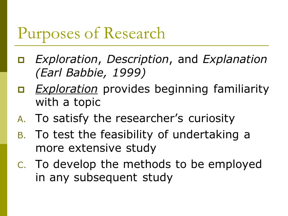 Purposes of Research  Exploration, Description, and Explanation (Earl Babbie, 1999)  Exploration provides beginning familiarity with a topic A.