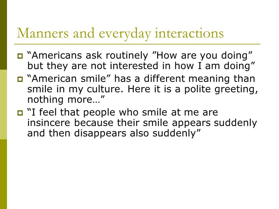 Manners and everyday interactions  Americans ask routinely How are you doing but they are not interested in how I am doing  American smile has a different meaning than smile in my culture.