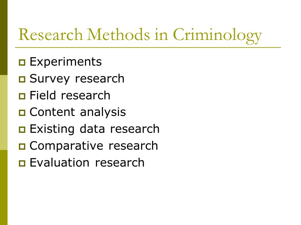 Research Methods in Criminology  Experiments  Survey research  Field research  Content analysis  Existing data research  Comparative research  Evaluation research