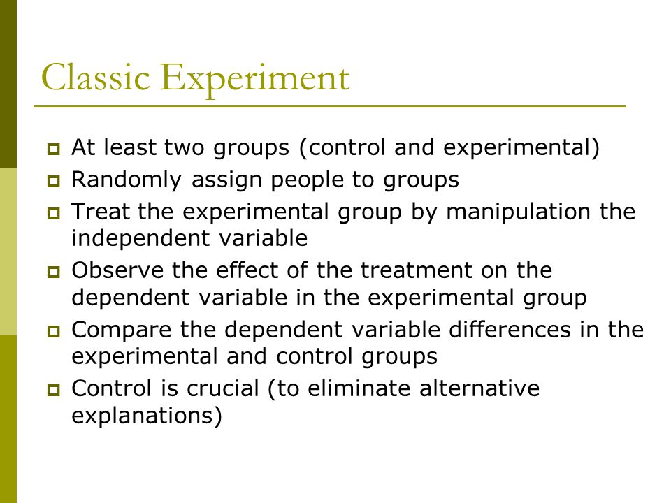 Classic Experiment  At least two groups (control and experimental)  Randomly assign people to groups  Treat the experimental group by manipulation the independent variable  Observe the effect of the treatment on the dependent variable in the experimental group  Compare the dependent variable differences in the experimental and control groups  Control is crucial (to eliminate alternative explanations)