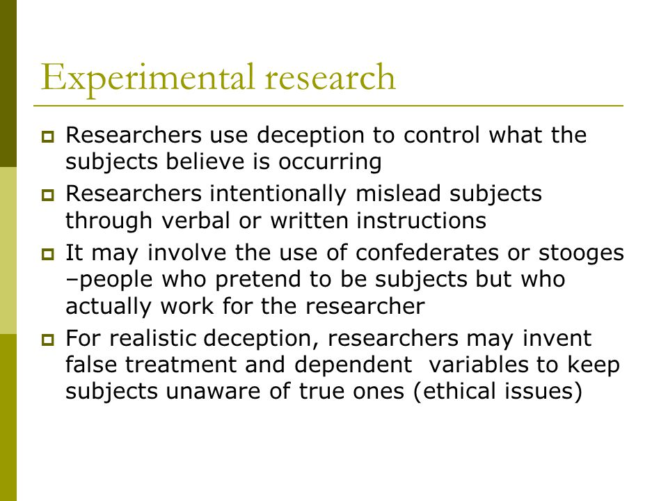 Experimental research  Researchers use deception to control what the subjects believe is occurring  Researchers intentionally mislead subjects through verbal or written instructions  It may involve the use of confederates or stooges –people who pretend to be subjects but who actually work for the researcher  For realistic deception, researchers may invent false treatment and dependent variables to keep subjects unaware of true ones (ethical issues)