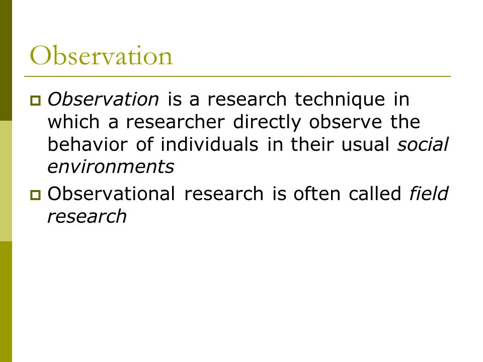 Observation  Observation is a research technique in which a researcher directly observe the behavior of individuals in their usual social environments  Observational research is often called field research