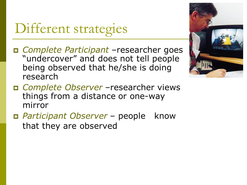 Different strategies  Complete Participant –researcher goes undercover and does not tell people being observed that he/she is doing research  Complete Observer –researcher views things from a distance or one-way mirror  Participant Observer – people know that they are observed