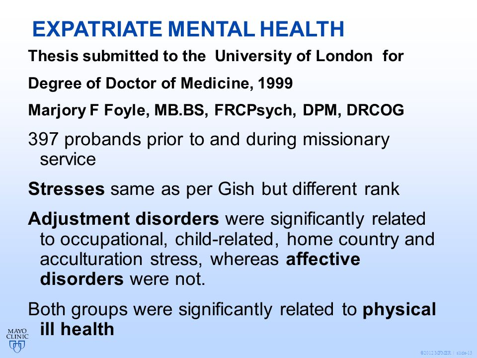 ©2012 MFMER | slide-13 EXPATRIATE MENTAL HEALTH Thesis submitted to the University of London for Degree of Doctor of Medicine, 1999 Marjory F Foyle, MB.BS, FRCPsych, DPM, DRCOG 397 probands prior to and during missionary service Stresses same as per Gish but different rank Adjustment disorders were significantly related to occupational, child-related, home country and acculturation stress, whereas affective disorders were not.