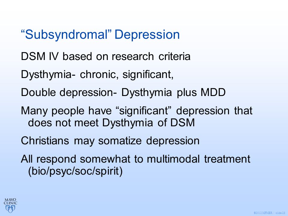 ©2012 MFMER | slide-28 Subsyndromal Depression DSM IV based on research criteria Dysthymia- chronic, significant, Double depression- Dysthymia plus MDD Many people have significant depression that does not meet Dysthymia of DSM Christians may somatize depression All respond somewhat to multimodal treatment (bio/psyc/soc/spirit)