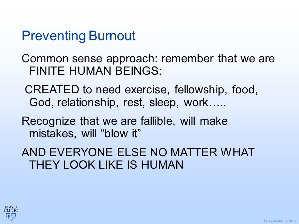 ©2012 MFMER | slide-31 Preventing Burnout Common sense approach: remember that we are FINITE HUMAN BEINGS: CREATED to need exercise, fellowship, food, God, relationship, rest, sleep, work…..