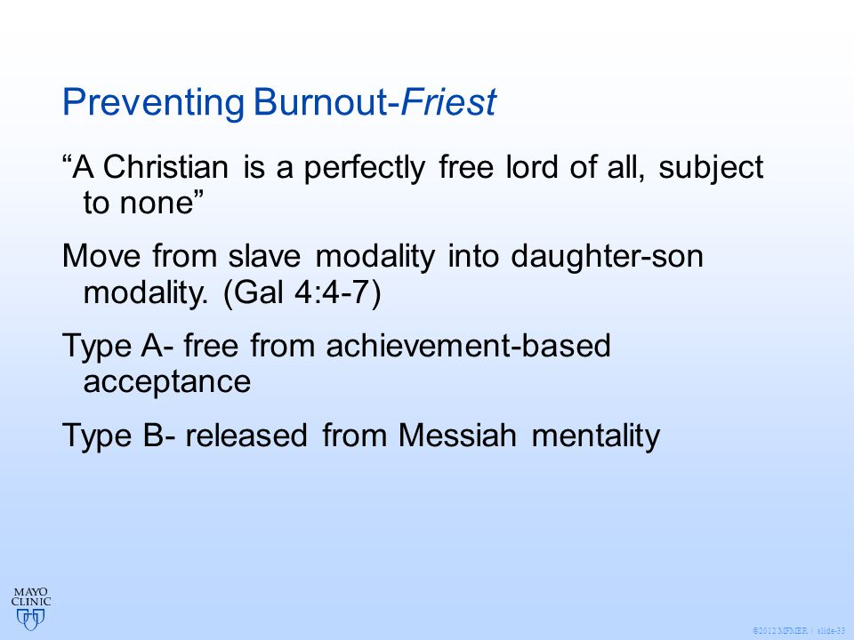©2012 MFMER | slide-33 Preventing Burnout-Friest A Christian is a perfectly free lord of all, subject to none Move from slave modality into daughter-son modality.