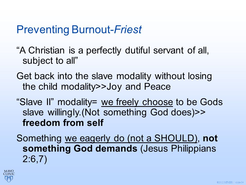 ©2012 MFMER | slide-34 Preventing Burnout-Friest A Christian is a perfectly dutiful servant of all, subject to all Get back into the slave modality without losing the child modality>>Joy and Peace Slave II modality= we freely choose to be Gods slave willingly.(Not something God does)>> freedom from self Something we eagerly do (not a SHOULD), not something God demands (Jesus Philippians 2:6,7)